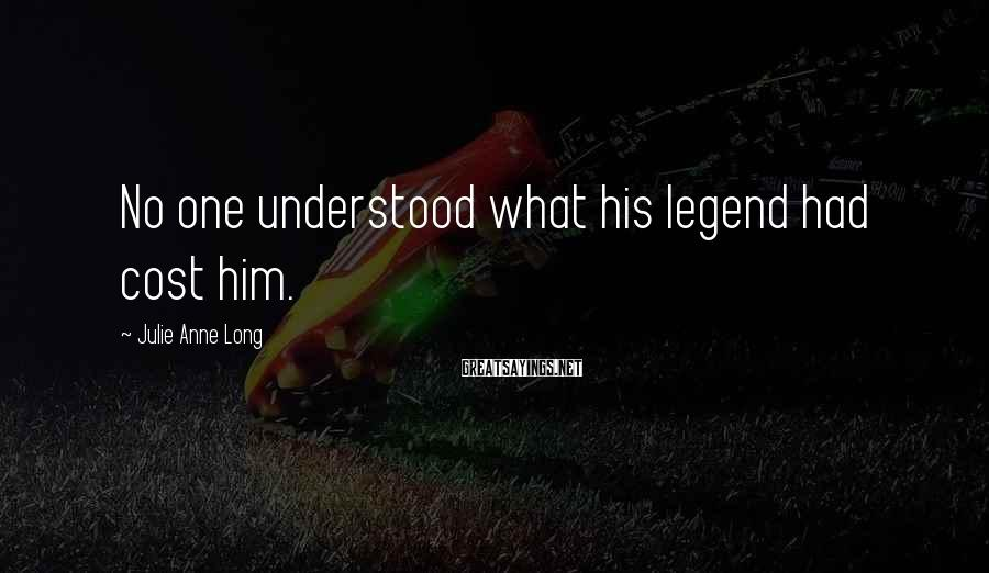 Julie Anne Long Sayings: No one understood what his legend had cost him.