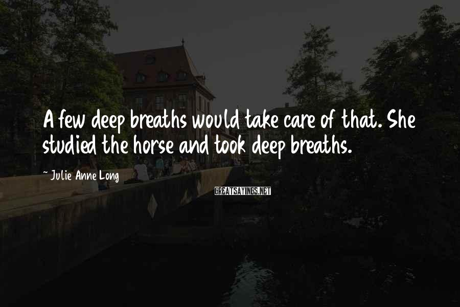 Julie Anne Long Sayings: A few deep breaths would take care of that. She studied the horse and took
