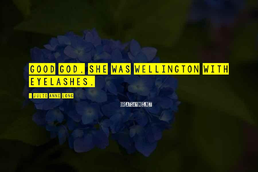 Julie Anne Long Sayings: Good God. She was Wellington with eyelashes.