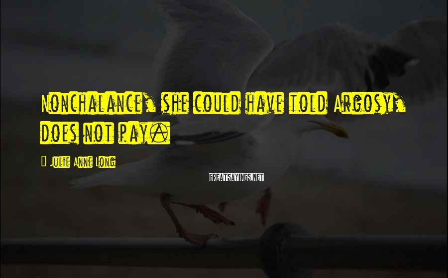 Julie Anne Long Sayings: Nonchalance, she could have told Argosy, does not pay.