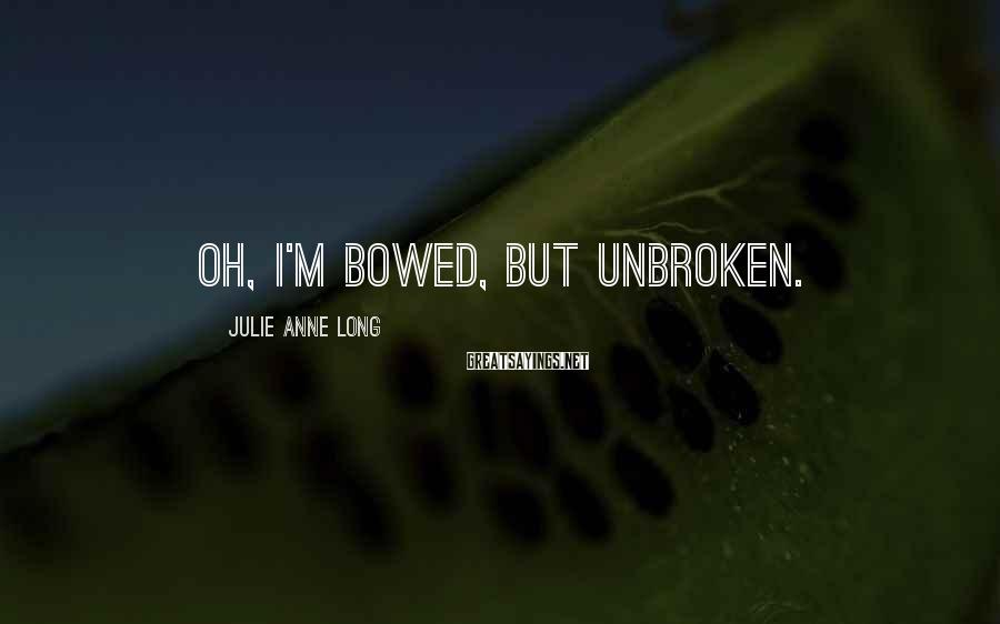 Julie Anne Long Sayings: Oh, I'm bowed, but unbroken.
