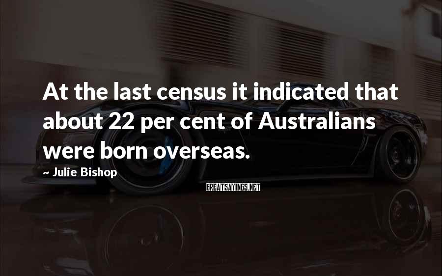 Julie Bishop Sayings: At the last census it indicated that about 22 per cent of Australians were born