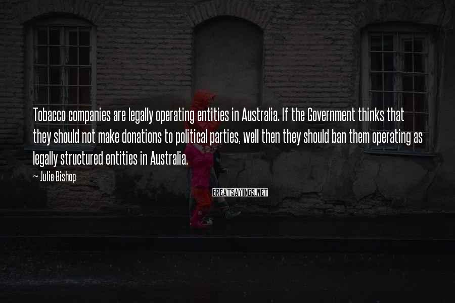 Julie Bishop Sayings: Tobacco companies are legally operating entities in Australia. If the Government thinks that they should
