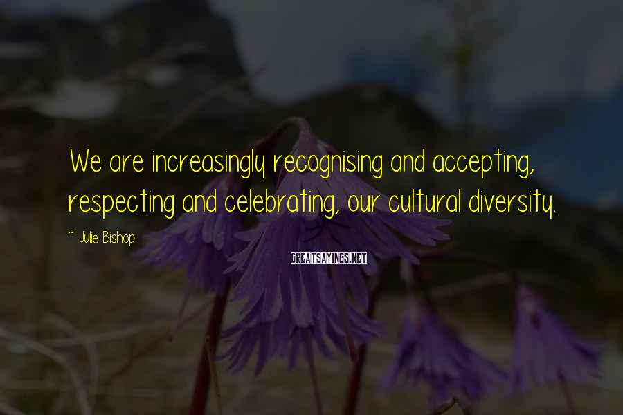 Julie Bishop Sayings: We are increasingly recognising and accepting, respecting and celebrating, our cultural diversity.