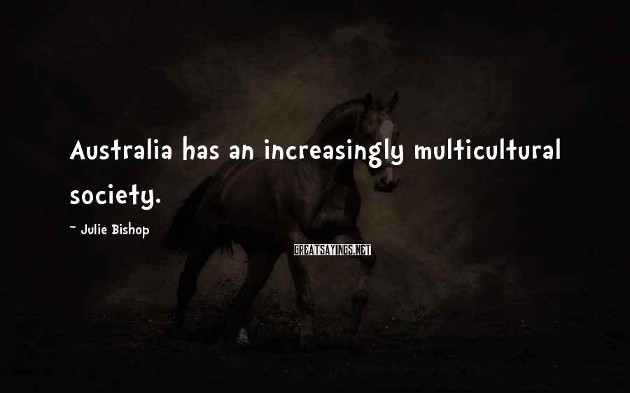 Julie Bishop Sayings: Australia has an increasingly multicultural society.