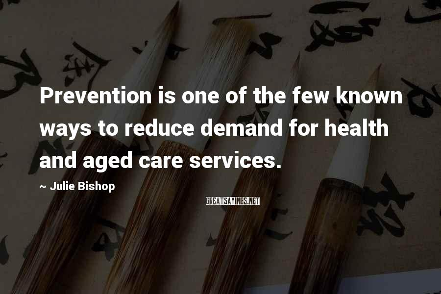 Julie Bishop Sayings: Prevention is one of the few known ways to reduce demand for health and aged