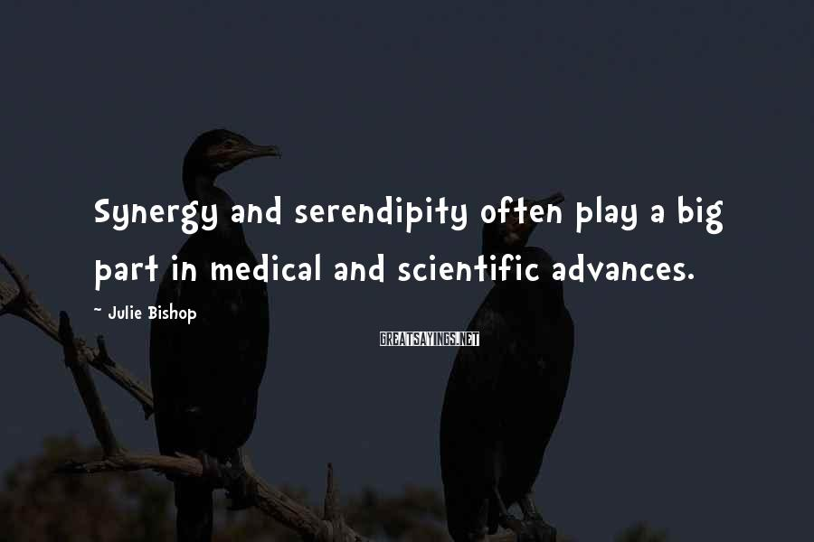 Julie Bishop Sayings: Synergy and serendipity often play a big part in medical and scientific advances.