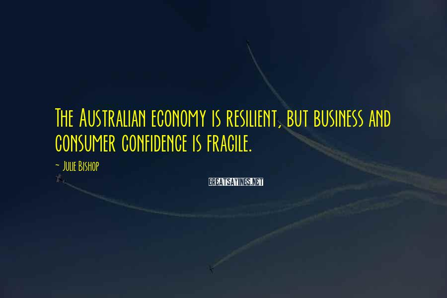 Julie Bishop Sayings: The Australian economy is resilient, but business and consumer confidence is fragile.