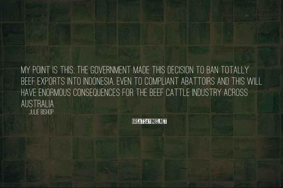 Julie Bishop Sayings: My point is this, the Government made this decision to ban totally beef exports into
