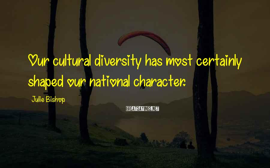 Julie Bishop Sayings: Our cultural diversity has most certainly shaped our national character.