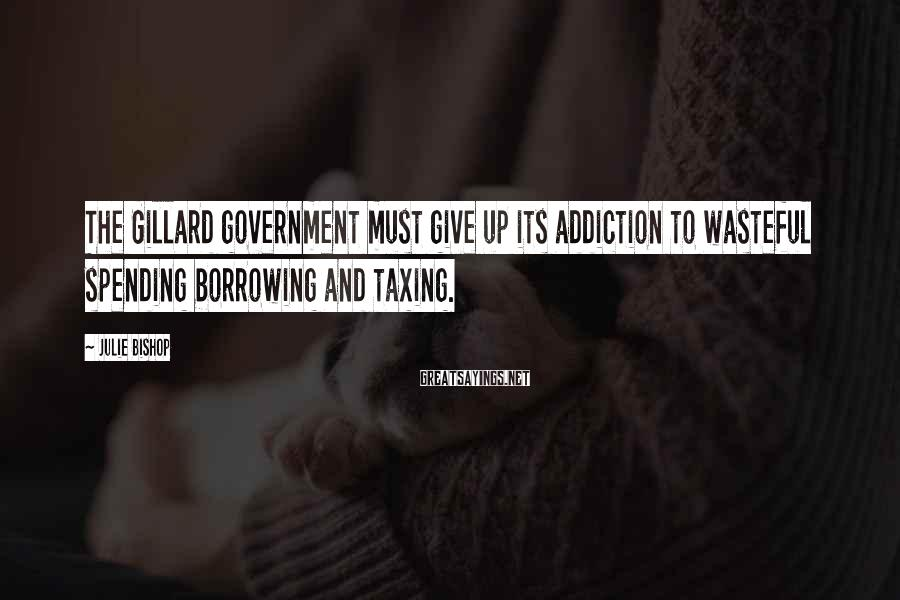 Julie Bishop Sayings: The Gillard government must give up its addiction to wasteful spending borrowing and taxing.
