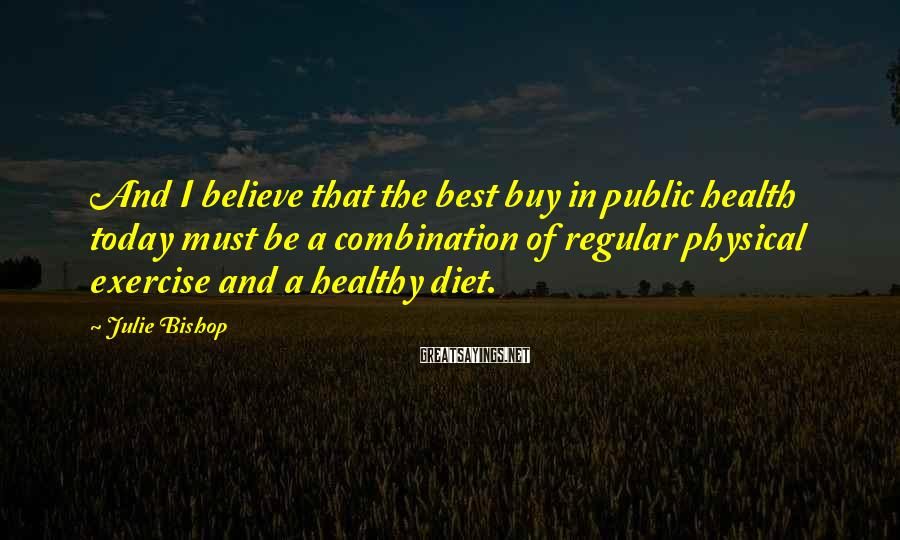 Julie Bishop Sayings: And I believe that the best buy in public health today must be a combination