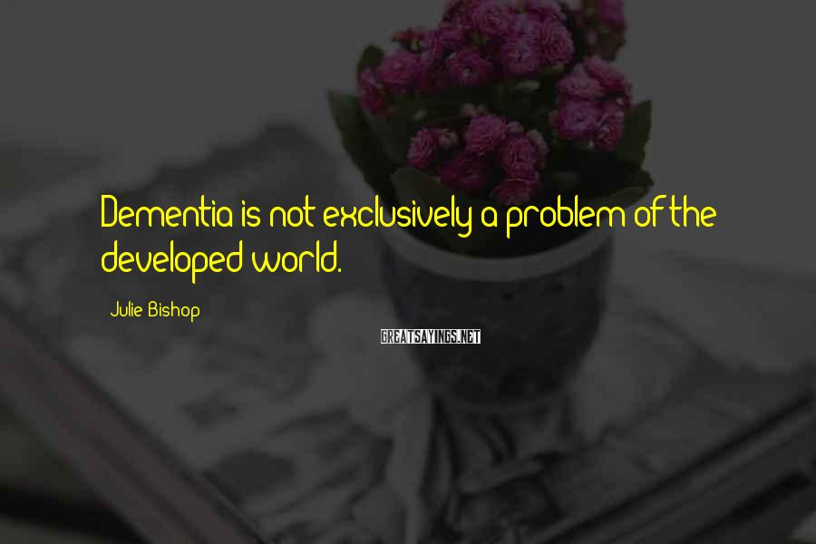 Julie Bishop Sayings: Dementia is not exclusively a problem of the developed world.