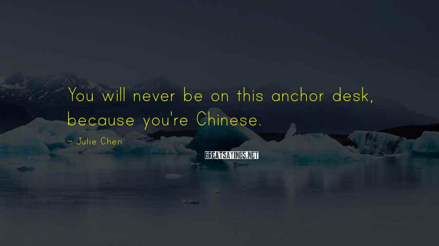 Julie Chen Sayings: You will never be on this anchor desk, because you're Chinese.