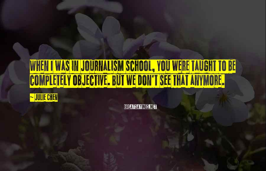 Julie Chen Sayings: When I was in journalism school, you were taught to be completely objective. But we
