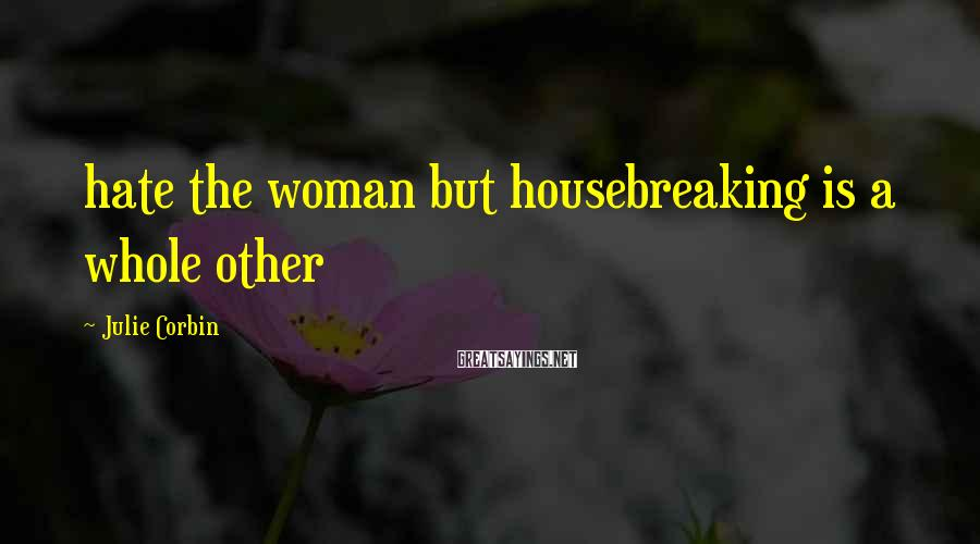 Julie Corbin Sayings: hate the woman but housebreaking is a whole other