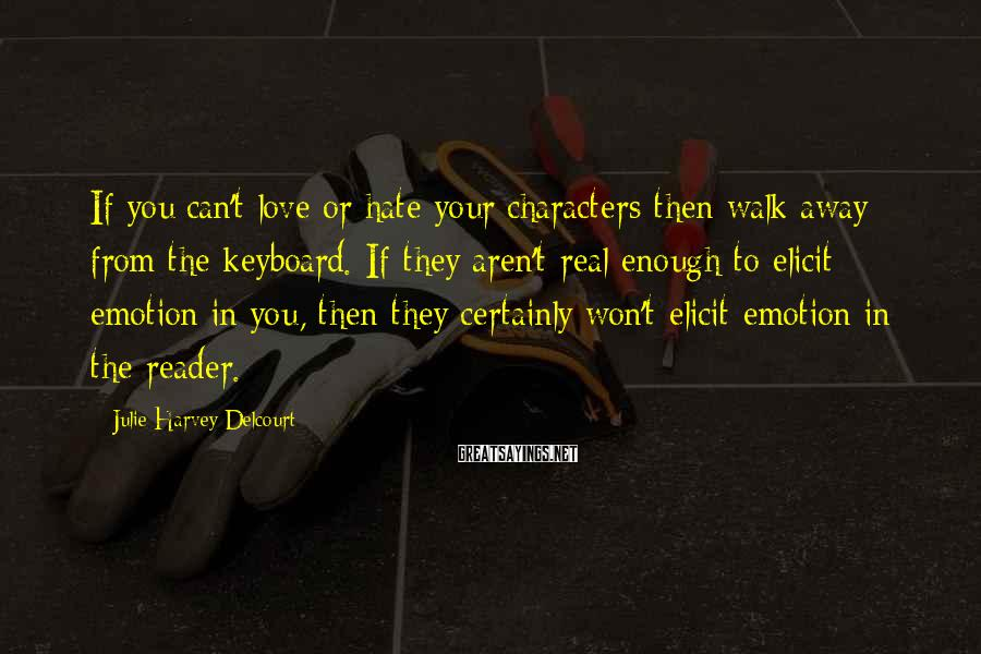 Julie Harvey Delcourt Sayings: If you can't love or hate your characters then walk away from the keyboard. If