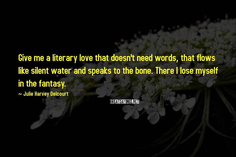 Julie Harvey Delcourt Sayings: Give me a literary love that doesn't need words, that flows like silent water and