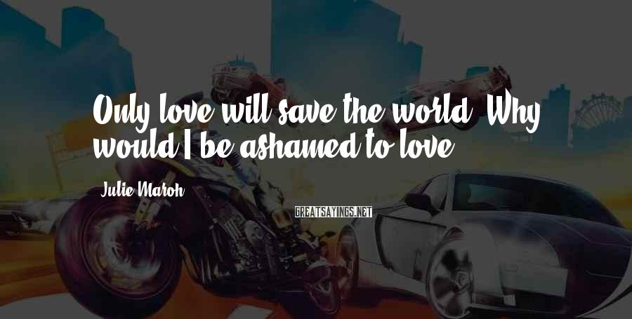 Julie Maroh Sayings: Only love will save the world. Why would I be ashamed to love?