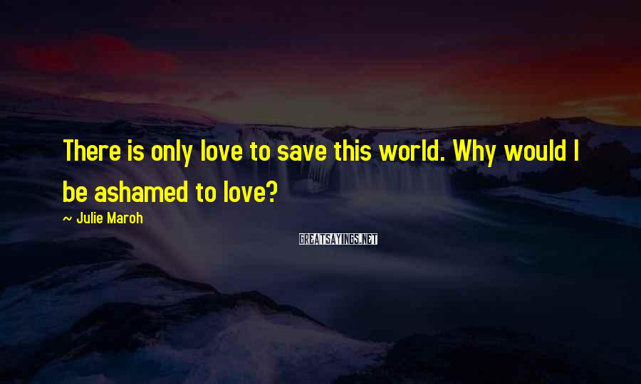 Julie Maroh Sayings: There is only love to save this world. Why would I be ashamed to love?