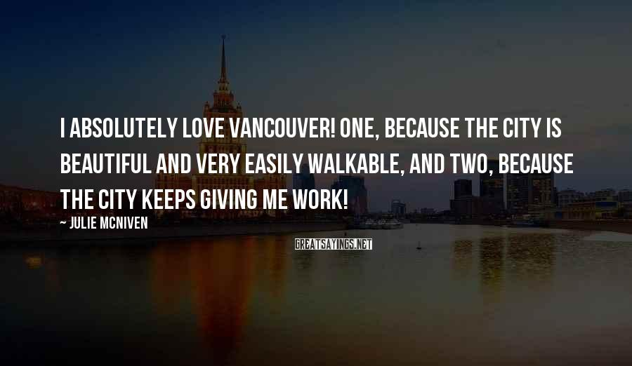 Julie McNiven Sayings: I absolutely love Vancouver! One, because the city is beautiful and very easily walkable, and