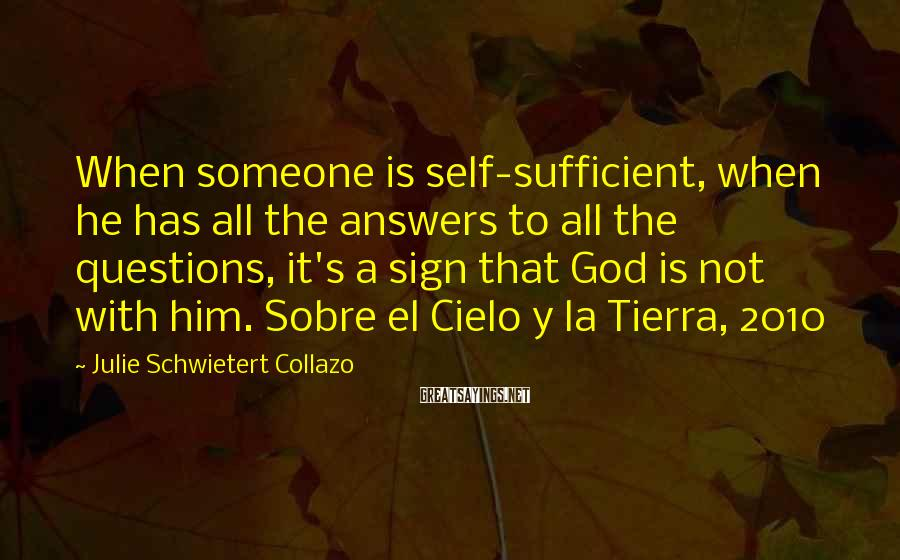 Julie Schwietert Collazo Sayings: When someone is self-sufficient, when he has all the answers to all the questions, it's
