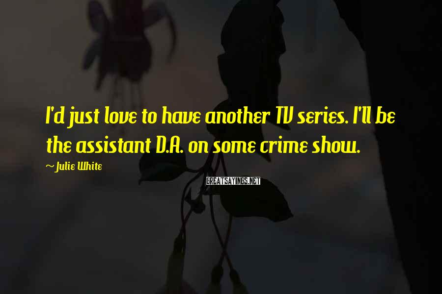 Julie White Sayings: I'd just love to have another TV series. I'll be the assistant D.A. on some