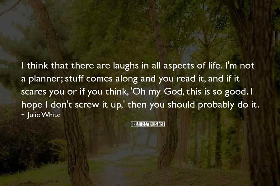 Julie White Sayings: I think that there are laughs in all aspects of life. I'm not a planner;