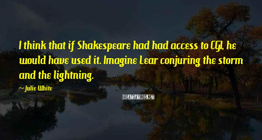 Julie White Sayings: I think that if Shakespeare had had access to CGI, he would have used it.