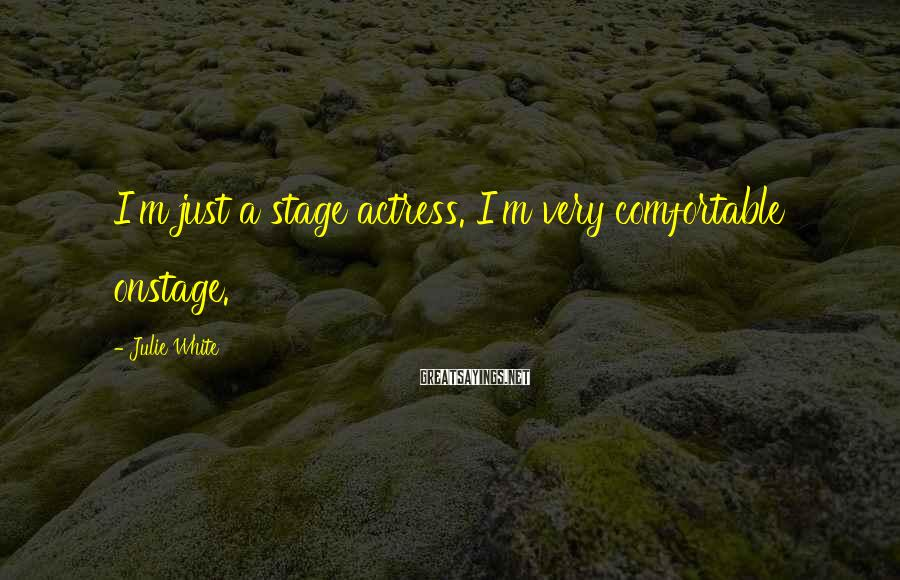 Julie White Sayings: I'm just a stage actress. I'm very comfortable onstage.