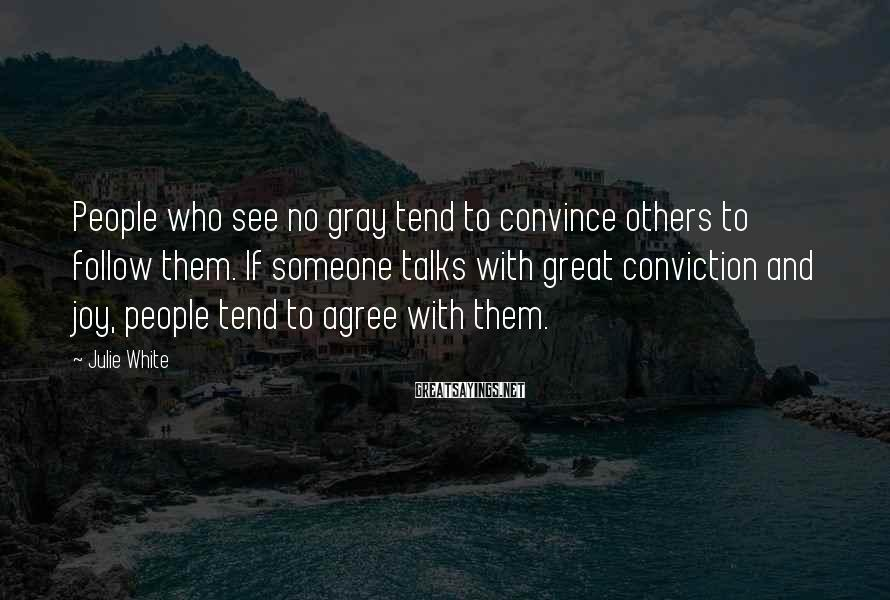 Julie White Sayings: People who see no gray tend to convince others to follow them. If someone talks
