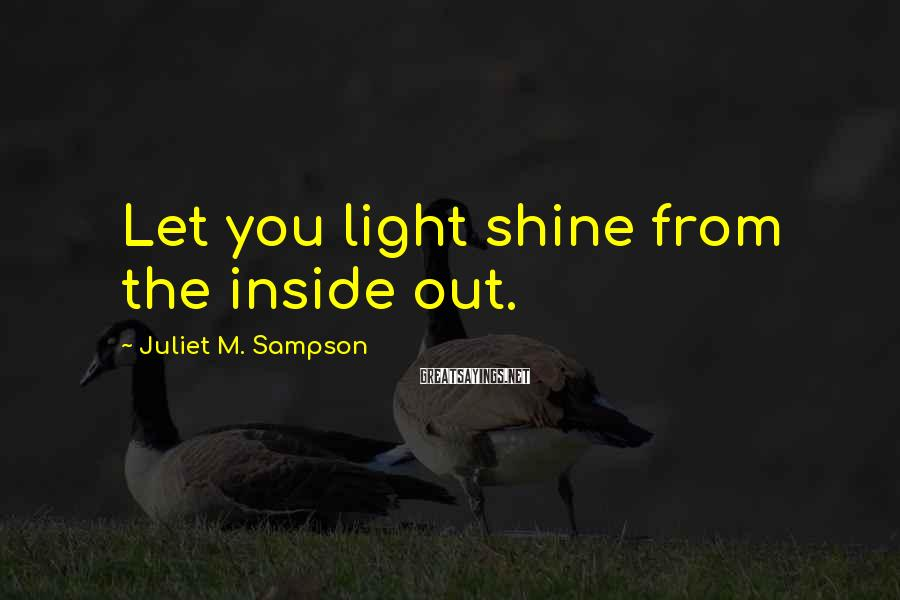 Juliet M. Sampson Sayings: Let you light shine from the inside out.