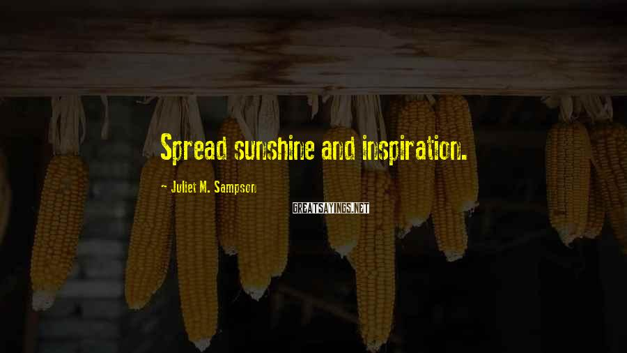 Juliet M. Sampson Sayings: Spread sunshine and inspiration.
