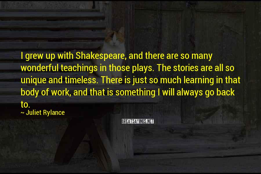 Juliet Rylance Sayings: I grew up with Shakespeare, and there are so many wonderful teachings in those plays.