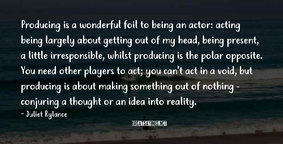 Juliet Rylance Sayings: Producing is a wonderful foil to being an actor: acting being largely about getting out