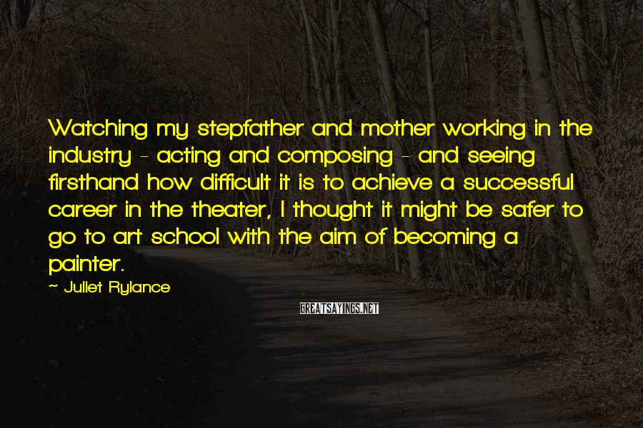 Juliet Rylance Sayings: Watching my stepfather and mother working in the industry - acting and composing - and