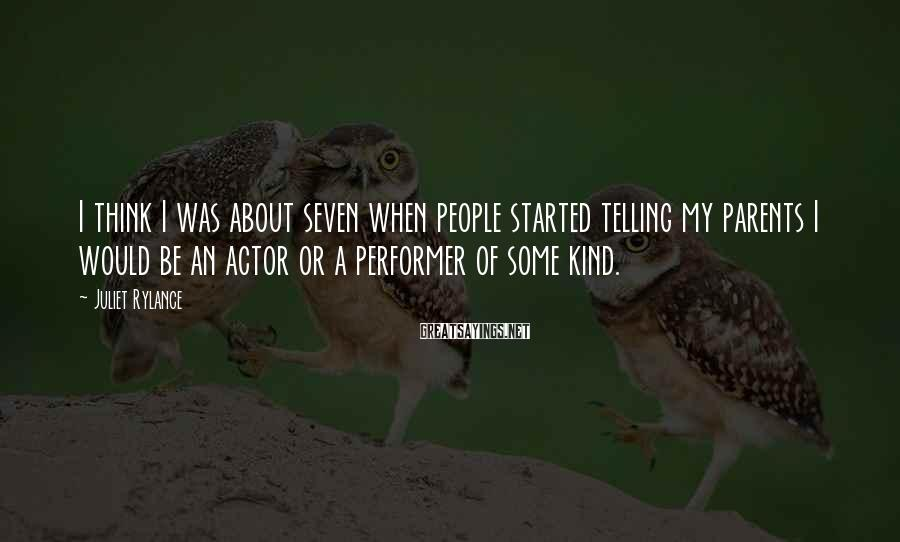 Juliet Rylance Sayings: I think I was about seven when people started telling my parents I would be