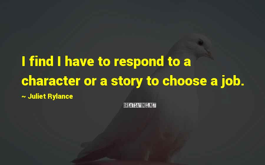Juliet Rylance Sayings: I find I have to respond to a character or a story to choose a