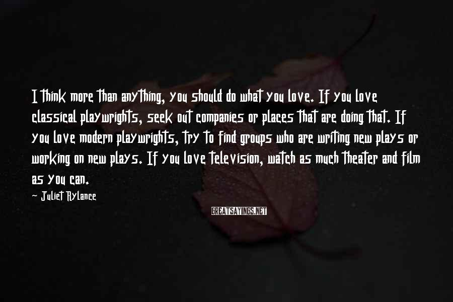 Juliet Rylance Sayings: I think more than anything, you should do what you love. If you love classical