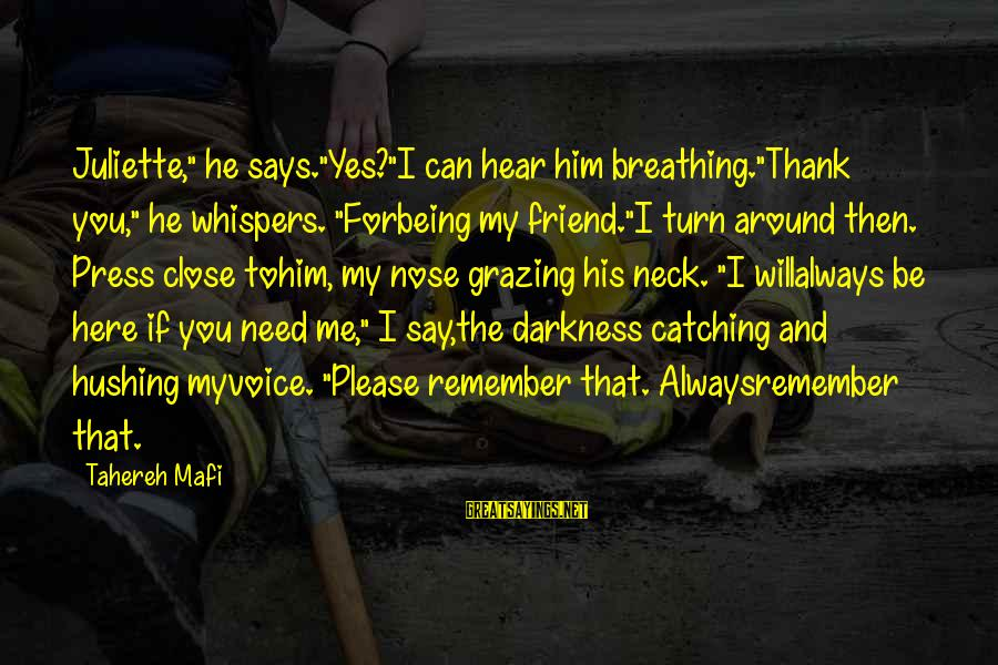 """Juliette Ferrars Sayings By Tahereh Mafi: Juliette,"""" he says.""""Yes?""""I can hear him breathing.""""Thank you,"""" he whispers. """"Forbeing my friend.""""I turn around"""