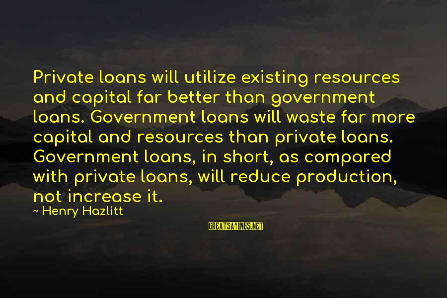 Jumanji Famous Sayings By Henry Hazlitt: Private loans will utilize existing resources and capital far better than government loans. Government loans