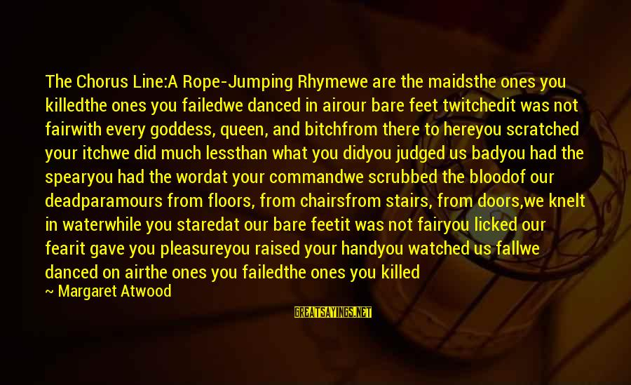 Jumping In The Air Sayings By Margaret Atwood: The Chorus Line:A Rope-Jumping Rhymewe are the maidsthe ones you killedthe ones you failedwe danced