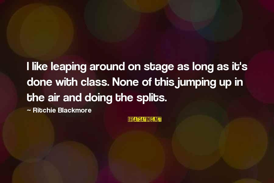 Jumping In The Air Sayings By Ritchie Blackmore: I like leaping around on stage as long as it's done with class. None of