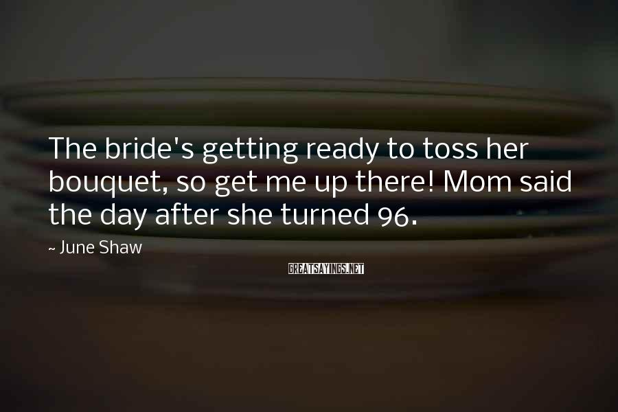 June Shaw Sayings: The bride's getting ready to toss her bouquet, so get me up there! Mom said