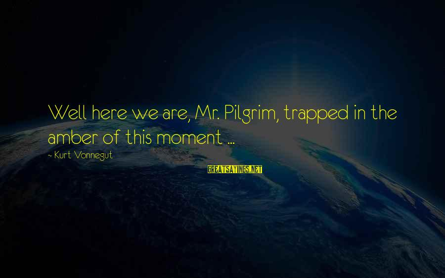 Jungle Giants Sayings By Kurt Vonnegut: Well here we are, Mr. Pilgrim, trapped in the amber of this moment ...