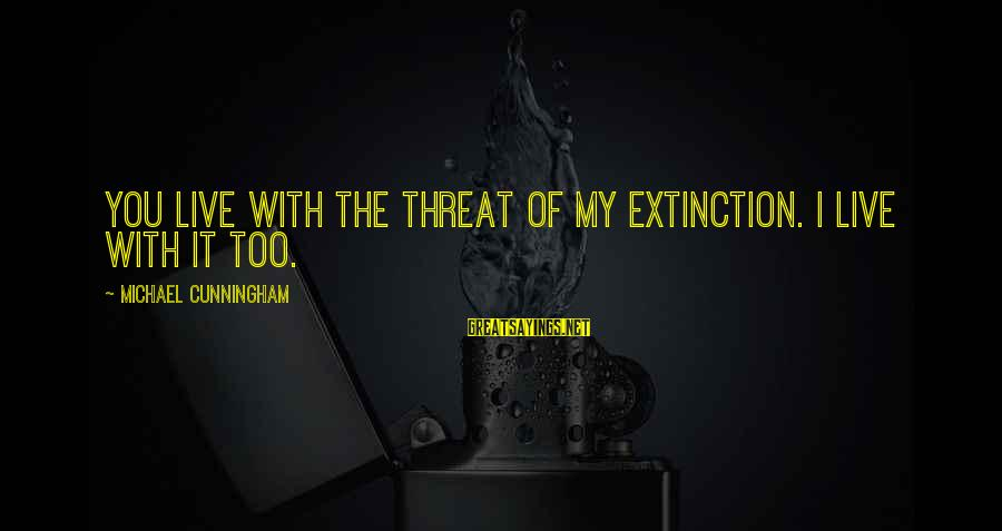Jungle School Sayings By Michael Cunningham: You live with the threat of my extinction. I live with it too.