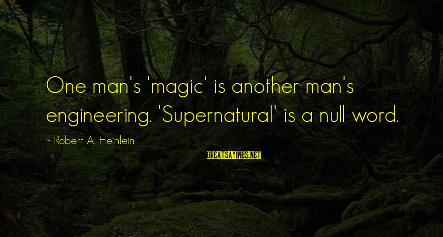 Jungle School Sayings By Robert A. Heinlein: One man's 'magic' is another man's engineering. 'Supernatural' is a null word.