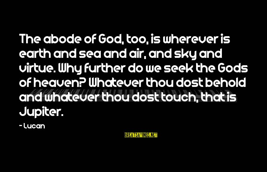Jupiter God Sayings By Lucan: The abode of God, too, is wherever is earth and sea and air, and sky