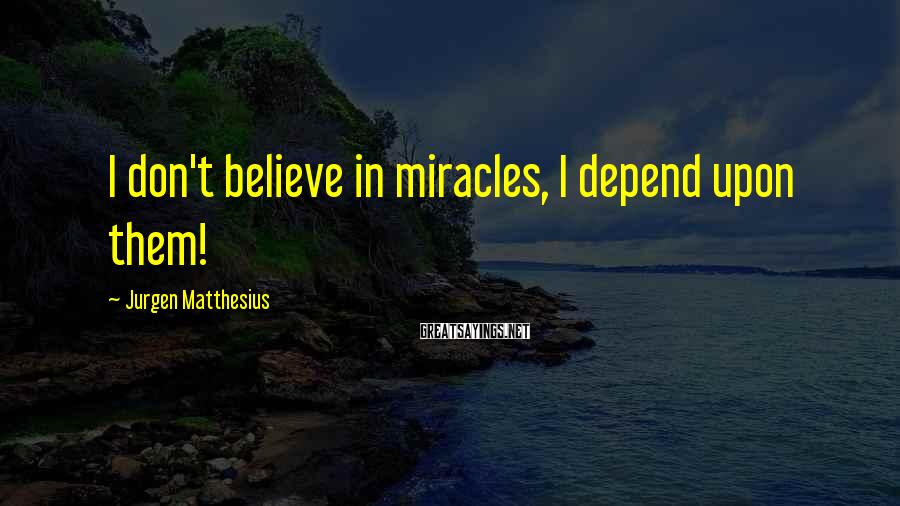 Jurgen Matthesius Sayings: I don't believe in miracles, I depend upon them!