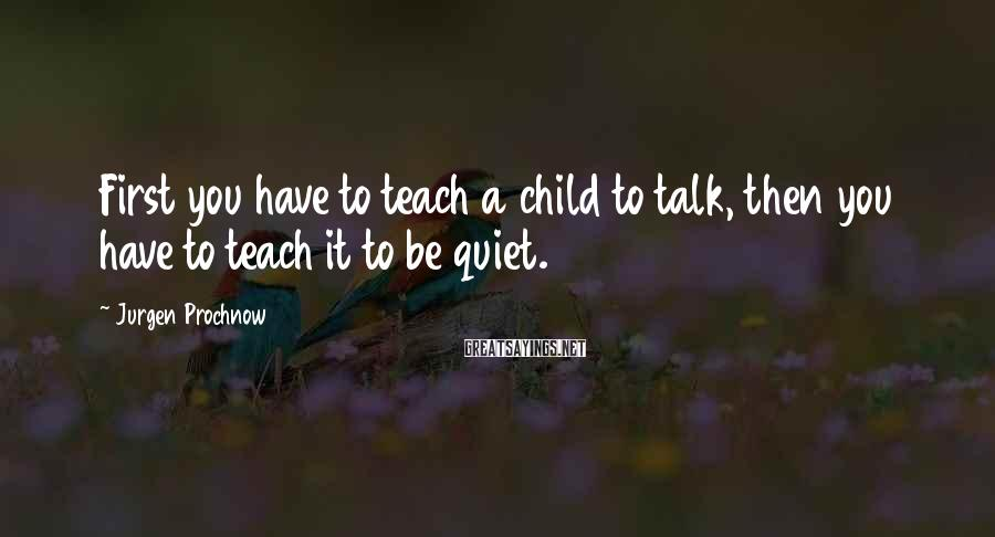 Jurgen Prochnow Sayings: First you have to teach a child to talk, then you have to teach it